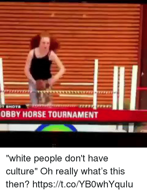 "Funny, White People, and Horse: OBBY HORSE TOURNAMENT ""white people don't have culture""   Oh really what's this then? https://t.co/YB0whYquIu"