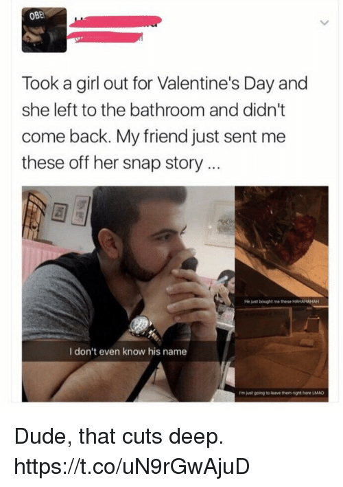 Dude, Funny, and Valentine's Day: OBE  Took a girl out for Valentine's Day and  she left to the bathroom and didn't  come back. My friend just sent me  these off her snap story..  He just bought me these HAHAHAHAH  I don't even know his name  I'm just gcing to leave them right here LMAD Dude, that cuts deep. https://t.co/uN9rGwAjuD