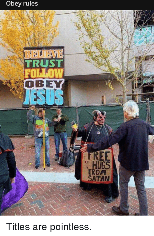 obey: Obey rules  TRUST  FOLLOW  OBEY  JESUS  REE  HUGS  TROM  SATAN Titles are pointless.