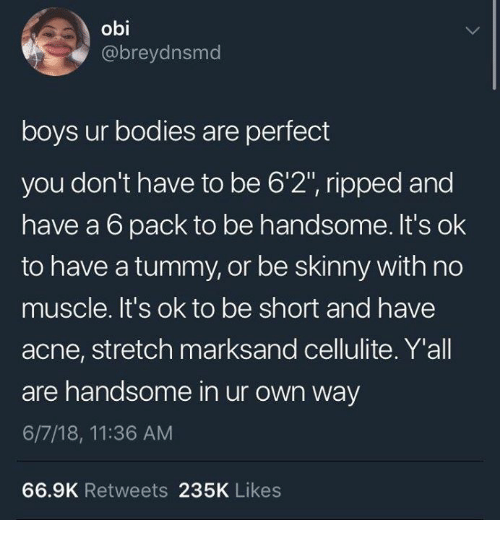 "Bodies , Skinny, and Boys: obi  @breydnsmd  boys ur bodies are perfect  you don't have to be 6'2"", ripped and  have a 6 pack to be handsome. It's ok  to have a tummy, or be skinny with no  muscle. It's ok to be short and have  acne, stretch marksand cellulite. Y'all  are handsome in ur own way  6/7/18, 11:36 AM  66.9K Retweets 235K Likes"
