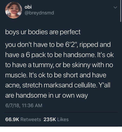 "Bodies , Funny, and Skinny: obi  @breydnsmd  boys ur bodies are perfect  you don't have to be 6'2"", ripped and  have a 6 pack to be handsome. It's ok  to have a tummy, or be skinny with no  muscle. It's ok to be short and have  acne, stretch marksand cellulite. Y'all  are handsome in ur own way  6/7/18, 11:36 AM  66.9K Retweets 235K Likes"