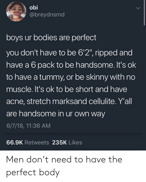 """acne: obi  @breydnsmd  boys ur bodies are perfect  you don't have to be 6'2"""", ripped and  have a 6pack to be handsome. It's ok  to have a tummy, or be skinny with no  muscle. It's ok to be short and have  acne, stretch marksand cellulite. Y'all  are handsome in ur own way  6/7/18, 11:36 AM  66.9K Retweets 235K Likes Men don't need to have the perfect body"""