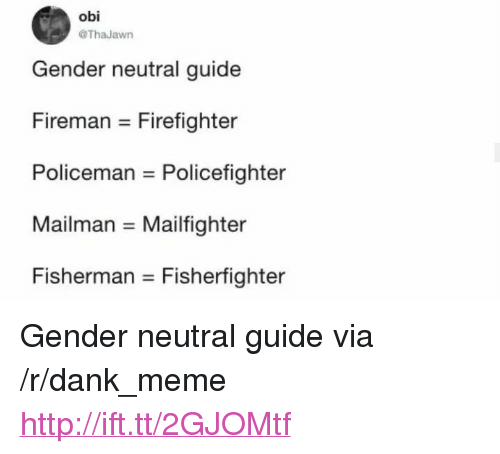 "Dank, Meme, and Http: obi  ThaJawn  Gender neutral guide  Fireman Firefighter  Policeman Policefighter  Mailman Mailfighter  Fisherman- Fishertighter <p>Gender neutral guide via /r/dank_meme <a href=""http://ift.tt/2GJOMtf"">http://ift.tt/2GJOMtf</a></p>"