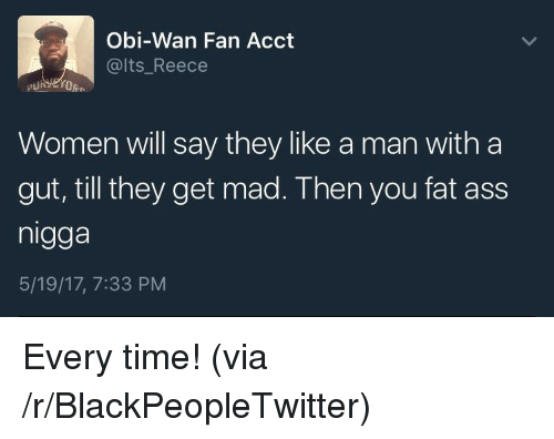 Reece: Obi-Wan Fan Acct  @lts Reece  Women will say they like a man with a  gut, till they get mad. Then you fat ass  nigga  5/19/17, 7:33 PM <p>Every time! (via /r/BlackPeopleTwitter)</p>