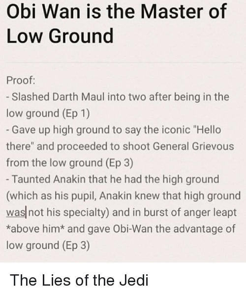 "Pupil: Obi Wan is the Master of  Low Ground  Proof:  - Slashed Darth Maul into two after being in the  low ground (Ep 1)  Gave up high ground to say the iconic ""Hello  there"" and proceeded to shoot General Grievous  from the low ground (Ep 3)  Taunted Anakin that he had the high ground  (which as his pupil, Anakin knew that high ground  was not his specialty) and in burst of anger leapt  *above him* and gave Obi-Wan the advantage of  low ground (Ep 3) The Lies of the Jedi"