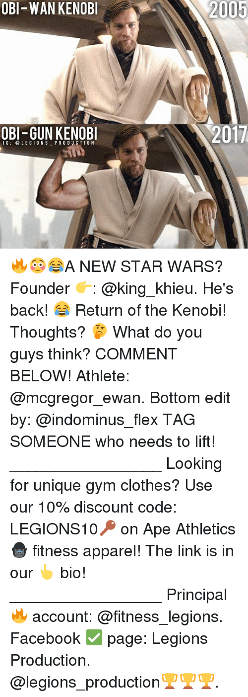 Athletics: OBI-WAN KENOB  2005  OBI-GUN KENOB  2017  16: @LEGIONS PR ODUCTIO N 🔥😳😂A NEW STAR WARS? Founder 👉: @king_khieu. He's back! 😂 Return of the Kenobi! Thoughts? 🤔 What do you guys think? COMMENT BELOW! Athlete: @mcgregor_ewan. Bottom edit by: @indominus_flex TAG SOMEONE who needs to lift! _________________ Looking for unique gym clothes? Use our 10% discount code: LEGIONS10🔑 on Ape Athletics 🦍 fitness apparel! The link is in our 👆 bio! _________________ Principal 🔥 account: @fitness_legions. Facebook ✅ page: Legions Production. @legions_production🏆🏆🏆.