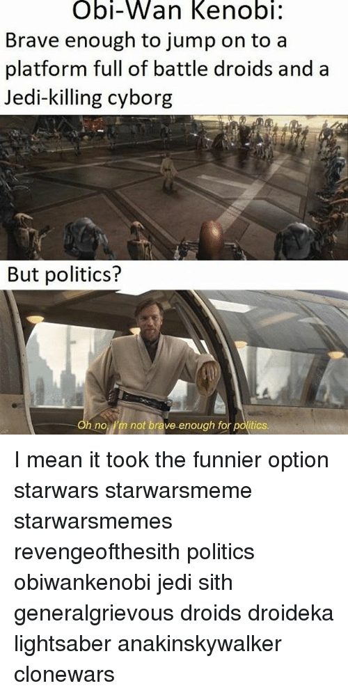 Obi-Wan Kenobi: Obi-Wan Kenobi:  Brave enough to jump on to a  platform full of battle droids and a  Jedi-killing cyborg  But politics?  h no Pm not brave enough for politics. I mean it took the funnier option starwars starwarsmeme starwarsmemes revengeofthesith politics obiwankenobi jedi sith generalgrievous droids droideka lightsaber anakinskywalker clonewars