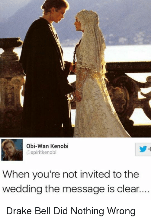 Obi-Wan Kenobi: Obi-Wan Kenobi  spiritkenobi  When you're not invited to thee  wedding the message is clear.... Drake Bell Did Nothing Wrong