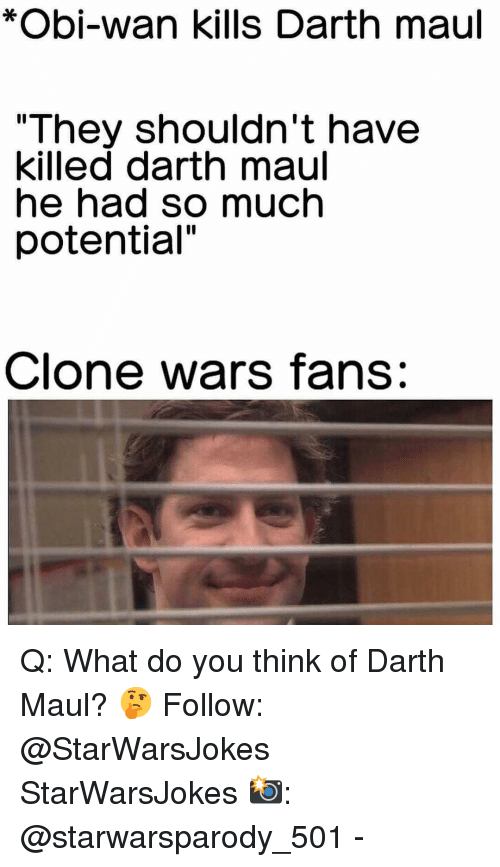 """darth maul: *Obi-wan kills Darth maul  """"They shouldn't have  killed darth maul  he had so much  potential""""  Clone wars fans: Q: What do you think of Darth Maul? 🤔 Follow: @StarWarsJokes StarWarsJokes 📸: @starwarsparody_501 -"""