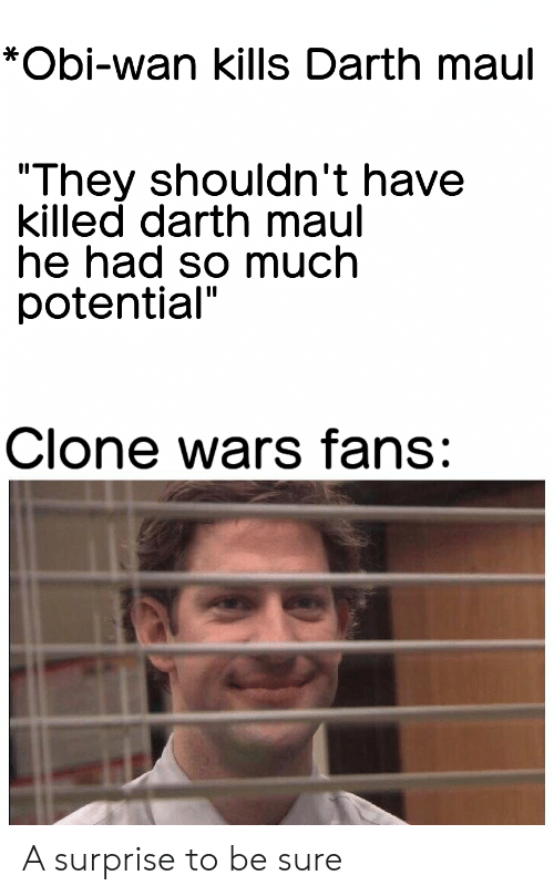 """darth maul: *Obi-wan kills Darth maul  """"They shouldn't have  killed darth maul  he had so much  potential""""  Clone wars fans: A surprise to be sure"""