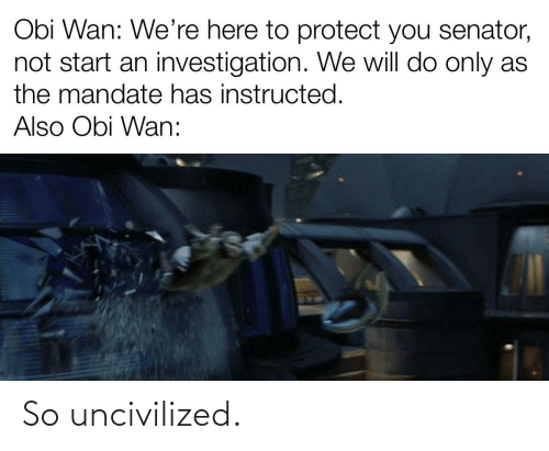 mandate: Obi Wan: We're here to protect you senator,  not start an investigation. We will do only as  the mandate has instructed.  Also Obi Wan: So uncivilized.