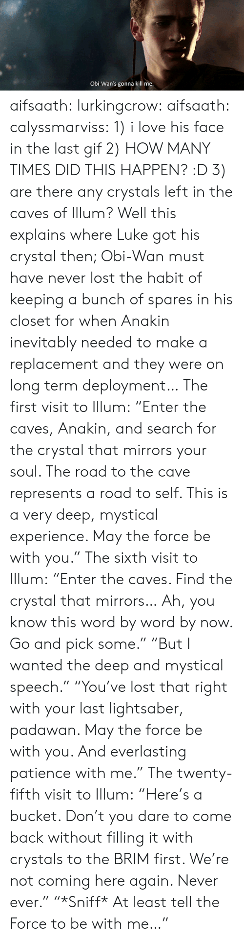 """Sixth: Obi-Wan's gonna kill me aifsaath:  lurkingcrow:  aifsaath:  calyssmarviss: 1) i love his face in the last gif 2) HOW MANY TIMES DID THIS HAPPEN? :D 3) are there any crystals left in the caves of Illum?  Well this explains where Luke got his crystal then; Obi-Wan must have never lost the habit of keeping a bunch of spares in his closet for when Anakin inevitably needed to make a replacement and they were on long term deployment…  The first visit to Illum: """"Enter the caves, Anakin, and search for the crystal that mirrors your soul. The road to the cave represents a road to self. This is a very deep, mystical experience. May the force be with you."""" The sixth visit to Illum: """"Enter the caves. Find the crystal that mirrors… Ah, you know this word by word by now. Go and pick some."""" """"But I wanted the deep and mystical speech."""" """"You've lost that right with your last lightsaber, padawan. May the force be with you. And everlasting patience with me."""" The twenty-fifth visit to Illum: """"Here's a bucket. Don't you dare to come back without filling it with crystals to the BRIM first. We're not coming here again. Never ever."""" """"*Sniff* At least tell the Force to be with me…"""""""