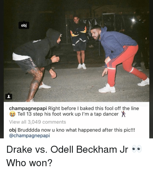 Baked, Drake, and Odell Beckham Jr.: obj  champagnepapi Right before l baked this fool off the line  Tell 13 step his foot work up I'm a tap dancer  View all 3,049 comments  obj Brudddda now u kno what happened after this pic!!!  @champagnepapi Drake vs. Odell Beckham Jr 👀  Who won?