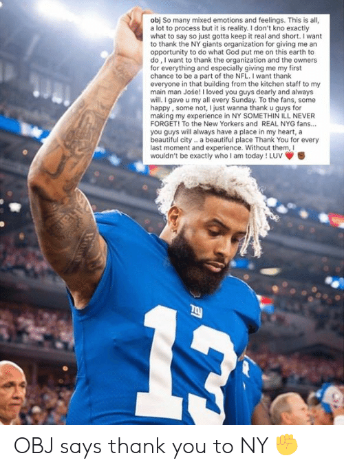 keep it real: obj So many mixed emotions and feelings. This is all,  a lot to process but it is reality. I don't kno exactly  what to say so just gotta keep it real and short. I want  to thank the NY giants organization for giving me an  opportunity to do what God put me on this earth to  do, I want to thank the organization and the owners  for everything and especially giving me my first  chance to be a part of the NFL. I want thank  everyone in that building from the kitchen staff to my  main man Jośe! I loved you guys dearly and always  will.I gave u my all every Sunday. To the fans, some  happy, some not, I just wanna thank u guys for  making my experience in NY SOMETHIN ILL NEVER  FORGET! To the New Yorkers and REAL NYG fans...  you guys will always have a place in my heart, a  beautiful city.. a beautiful place Thank You for every  last moment and experience. Without them, Il  wouldn't be exactly who I am today ! Luv OBJ says thank you to NY ✊