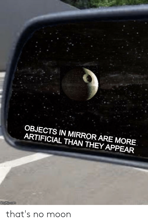 Thats No Moon: OBJECTS IN MIRROR ARE MORE  ARTIFICIAL THAN THEY APPEAR  imgflip.com that's no moon