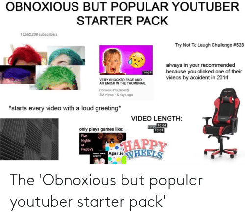 agar: OBNOXIOUS BUT POPULAR YOUTUBER  STARTER PACK  16,562,238 subscribers  Try Not To Laugh Challenge #528  always in your recommended  because you clicked one of their  videos by accident in 2014  10:01  VERY SHOCKED FACE AND  AN EMOJI IN THE THUMBNAIL  Obnoxious Youtuber  3M views · 5 days ago  *starts every video with a loud greeting*  VIDEO LENGTH:  10.19 10:04  10:01  only plays games like:  Five  HAPPY  Nights  at  Freddy's  - Agar.loNHEELS The 'Obnoxious but popular youtuber starter pack'