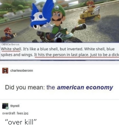 """economy: OBSCerberus  White shell. It's like a blue shell, but inverted. White shell, blue  spikes and wings. It hits the person in last place. Just to be a dick  charlesoberonn  Did you mean: the american economy  thyrell  overdraft fees.jpg """"over kill"""""""