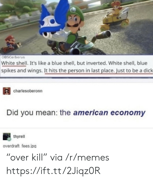 """economy: OBSCerberus  White shell. It's like a blue shell, but inverted. White shell, blue  spikes and wings. It hits the person in last place. Just to be a dick  charlesoberonn  Did you mean: the american economy  thyrell  overdraft fees.jpg """"over kill"""" via /r/memes https://ift.tt/2Jiqz0R"""
