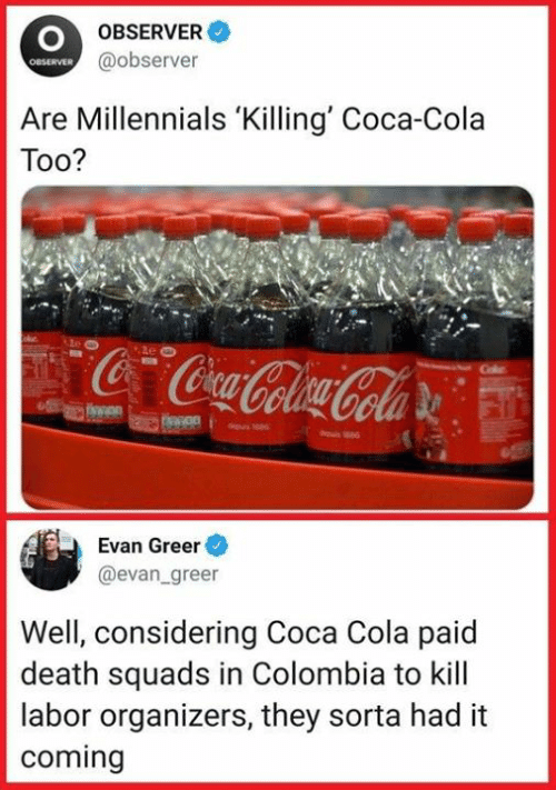 Sassy Socialast: OBSERVER  @observer  OBSERVER  Are Millennials 'Killing' Coca-Cola  Too?  Evan Greer  @evan greer  Well, considering Coca Cola paid  death squads in Colombia to kill  labor organizers, they sorta had it  coming