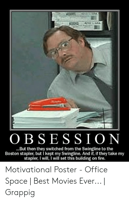 Stapler Meme: OBSES SION  ...But then they switched from the Swingline to the  Boston stapler, but i kept my Swingline. And if, if they take my  stapler, I will I will set this building on fire. Motivational Poster - Office Space | Best Movies Ever... | Grappig