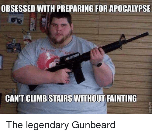 Neckbeard Things, Apocalypse, and Legendary: OBSESSED WITH PREPARING FOR APOCALYPSE  CANT CLIMB STAIRS WITHOUT FAINTING The legendary Gunbeard