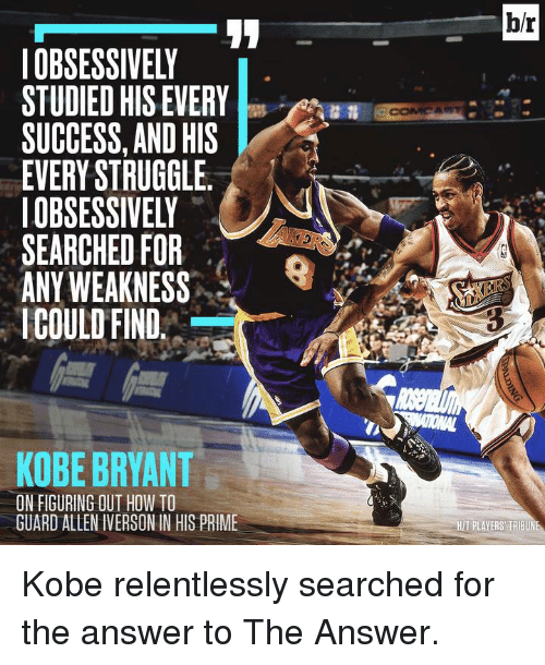 Allen Iverson, Kobe Bryant, and Struggle: OBSESSIVELY  STUDIED HIS EVERY  SUCCESS, AND HIS  EVERY STRUGGLE  IOBSESSIVELY  SEARCHED FOR  ANY WEAKNESS  COULD FIND  KOBE BRYANT  ON FIGURING OUT HOW TO  GUARD ALLEN IVERSON IN HIS PRIME  b/r  HITPLAYERS TRIBUNE Kobe relentlessly searched for the answer to The Answer.