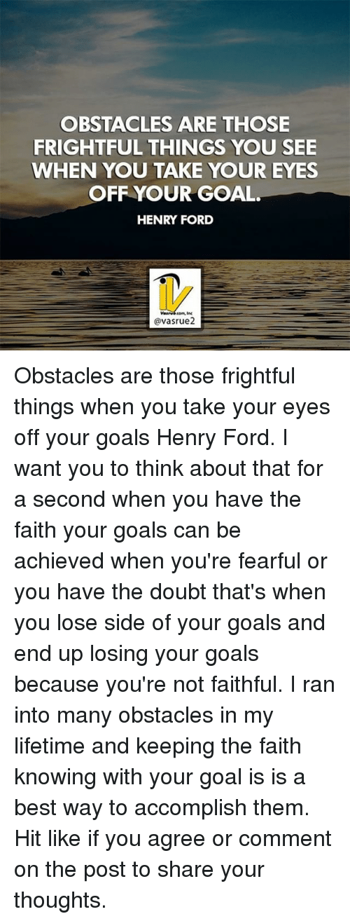 Fords: OBSTACLES ARE THOSE  FRIGHTFUL THINGS YOU SEE  WHEN YOU TAKE YOUR EYES  OFF YOUR GOAL  HENRY FORD  com, inc  @vasrue2 Obstacles are those frightful things when you take your eyes off your goals Henry Ford. I want you to think about that for a second when you have the faith your goals can be achieved when you're fearful or you have the doubt that's when you lose side of your goals and end up losing your goals because you're not faithful. I ran into many obstacles in my lifetime and keeping the faith knowing with your goal is is a best way to accomplish them. Hit like if you agree or comment on the post to share your thoughts.