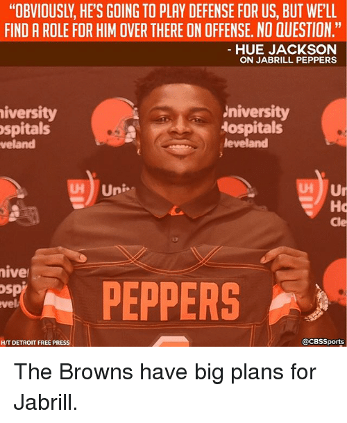 "Detroit, Memes, and Browns: ""OBVIOUSLY, HE'S GOING TO PLAY DEFENSE FOR US, BUT WE'LL  FIND A ROLE FOR HIM OVER THERE ON OFFENSE. NO QUESTION.""  HUE JACKSON  ON JABRILL PEPPERS  niversity  University  Hospitals  Uni  Cle  iver  PEPPERS  osp  @CBssports  HT DETROIT FREE PRESS The Browns have big plans for Jabrill."