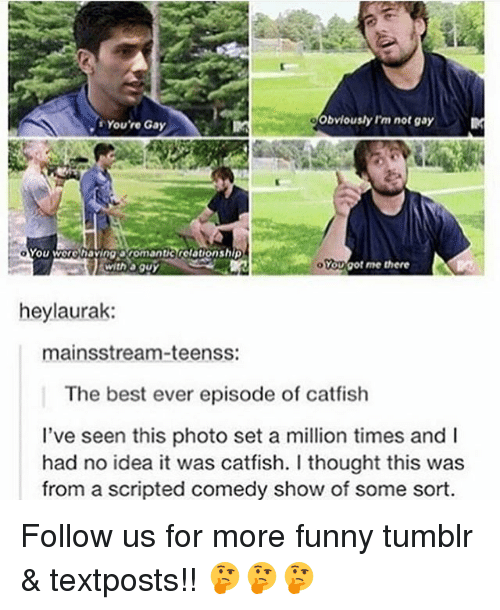 Catfished, Funny, and Memes: obviously I'm not gay  You're Gay  You were having anomantik relationship  YOUaot me there  With a guy  heylaurak:  mainsstream-teenss:  The best ever episode of catfish  I've seen this photo set a million times and l  had no idea it was catfish. thought this was  from a scripted comedy show of some sort. Follow us for more funny tumblr & textposts!! 🤔🤔🤔