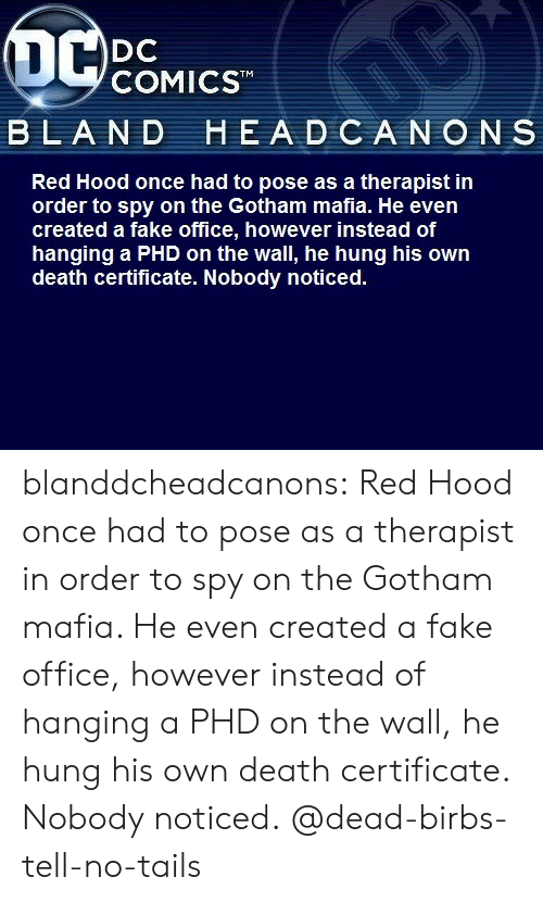 Gotham: OC  DC  COMICST  BLAND HEADCANONS  Red Hood once had to pose as a therapist in  order to spy on the Gotham mafia. He even  created a fake office, however instead of  hanging a PHD on the wall, he hung his own  death certificate. Nobody noticed. blanddcheadcanons:   Red Hood once had to pose as a therapist in order to spy on the Gotham mafia. He even created a fake office, however instead of hanging a PHD on the wall, he hung his own death certificate. Nobody noticed. @dead-birbs-tell-no-tails