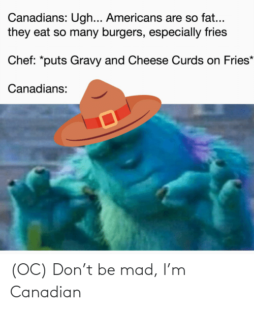Canadian: (OC) Don't be mad, I'm Canadian