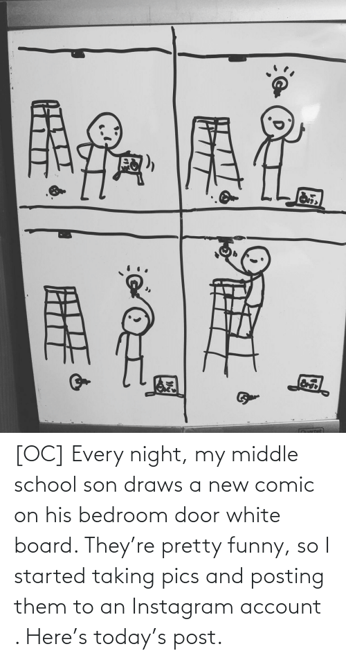 Posting: [OC] Every night, my middle school son draws a new comic on his bedroom door white board. They're pretty funny, so I started taking pics and posting them to an Instagram account . Here's today's post.