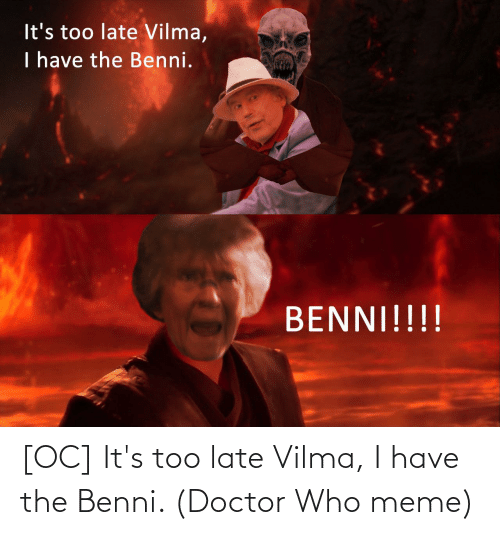 Doctor Who Meme: [OC] It's too late Vilma, I have the Benni. (Doctor Who meme)