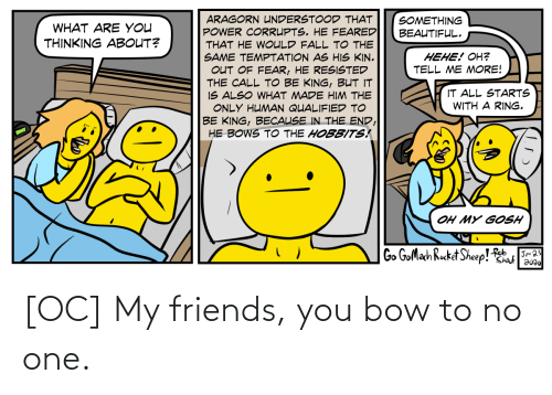 my friends: [OC] My friends, you bow to no one.