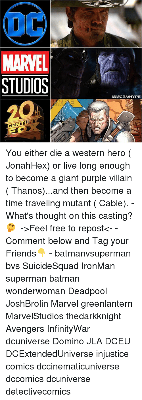 Batman, Friends, and Hype: OCA  MARVEL  STUDIOS  IGI CBM HYPE You either die a western hero ( JonahHex) or live long enough to become a giant purple villain ( Thanos)...and then become a time traveling mutant ( Cable). - What's thought on this casting?🤔| ->Feel free to repost<- - Comment below and Tag your Friends👇 - batmanvsuperman bvs SuicideSquad IronMan superman batman wonderwoman Deadpool JoshBrolin Marvel greenlantern MarvelStudios thedarkknight Avengers InfinityWar dcuniverse Domino JLA DCEU DCExtendedUniverse injustice comics dccinematicuniverse dccomics dcuniverse detectivecomics