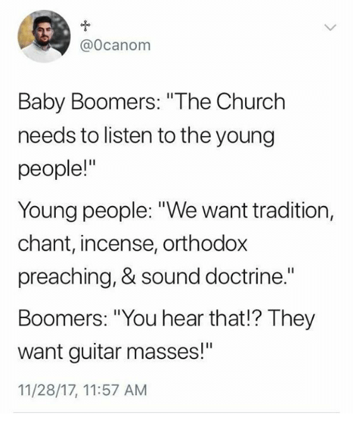 "Church, Guitar, and Catholic: @Ocanom  Baby Boomers: ""The Church  needs to listen to the young  people!""  Young people: ""We want tradition,  chant, incense, orthodox  preaching, & sound doctrine.""  Boomers: ""You hear that!? They  want guitar masses!""  11/28/17, 11:57 AM"