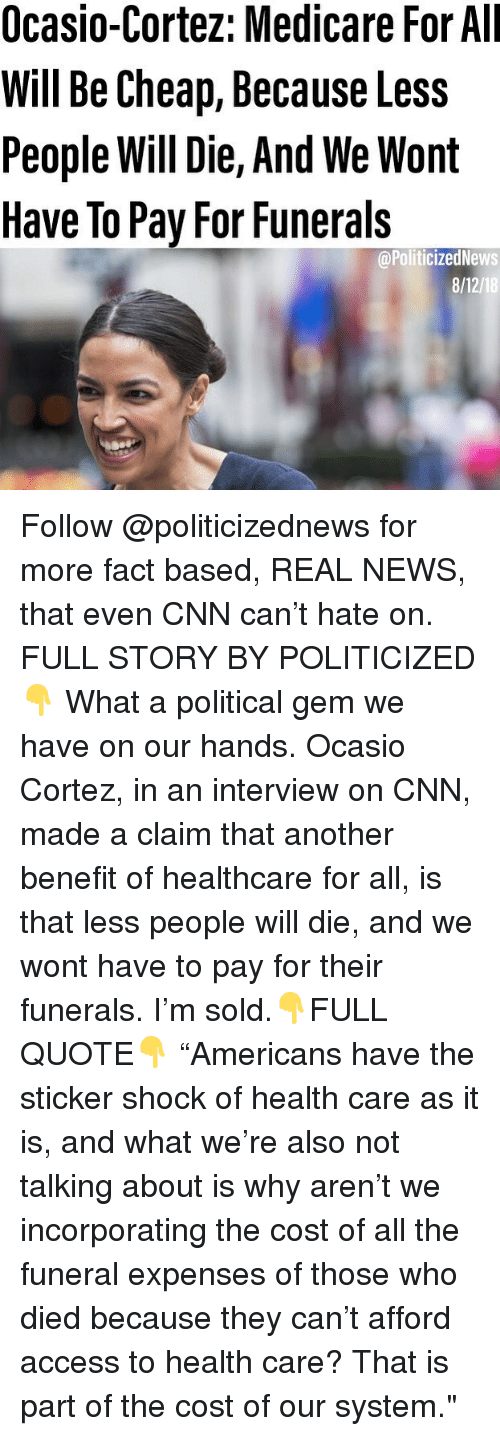 """Medicare: Ocasio-Cortez: Medicare For All  Will Be Cheap, Because Less  People Will Die, And We Wont  Have To Pay For Funerals  @PoliticizedNews  8/12/18 Follow @politicizednews for more fact based, REAL NEWS, that even CNN can't hate on. FULL STORY BY POLITICIZED👇 What a political gem we have on our hands. Ocasio Cortez, in an interview on CNN, made a claim that another benefit of healthcare for all, is that less people will die, and we wont have to pay for their funerals. I'm sold.👇FULL QUOTE👇 """"Americans have the sticker shock of health care as it is, and what we're also not talking about is why aren't we incorporating the cost of all the funeral expenses of those who died because they can't afford access to health care? That is part of the cost of our system."""""""