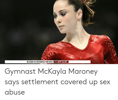 Maroney Says: OCBS EVENING NEWS  WITH JEFF GLOR Gymnast McKayla Maroney says settlement covered up sex abuse