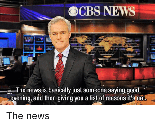 good evening: OCBS NEWS  The news is basically just someone saying.good  evening, and then giving vou a list of reasons it's not The news.