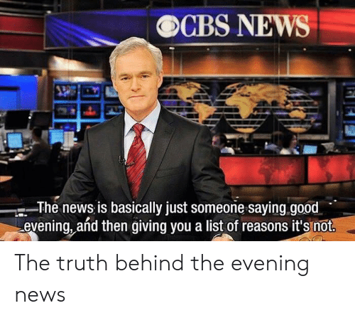 good evening: OCBS NEWS  The news is basically just someone saying.good  evening, añd then giving you a list of reasons it's not. The truth behind the evening news