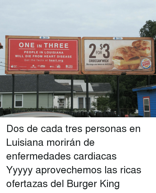 Burger King, Facts, and Heart: OCBS  ONE IN THREE  FOR  PEOPLE IN LOUISIANA  WILL DIE FROM HEART DISEASE  Get the facts at heart.org  CROISSAN'WICH  Mornings are twice as deticious  BURGER  POWER T  NO STROKE  OUTDOOR <p>Dos de cada tres personas en Luisiana morirán de enfermedades cardiacas</p>  <p>Yyyyy aprovechemos las ricas ofertazas del Burger King</p>