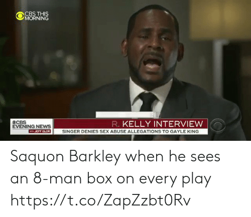 Gayle King: OCBS THS  MORNING  R. KELLY INTERVIEW  EVENING NEWS  JEFF GLOR SINGER DENIES SEX ABUSE ALLEGATIONS TO GAYLE KING Saquon Barkley when he sees an 8-man box on every play https://t.co/ZapZzbt0Rv