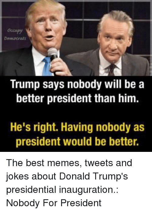 presidential inauguration: occepy  Desocrats  Trump says nobody will be a  better president than him.  He's right. Having nobody as  president would be better. The best memes, tweets and jokes about Donald Trump's presidential inauguration.: Nobody For President