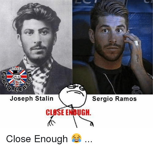 Stalinator: OCCER  Joseph Stalin  CLOSE E  Sergio Ramos  GH Close Enough 😂 ...