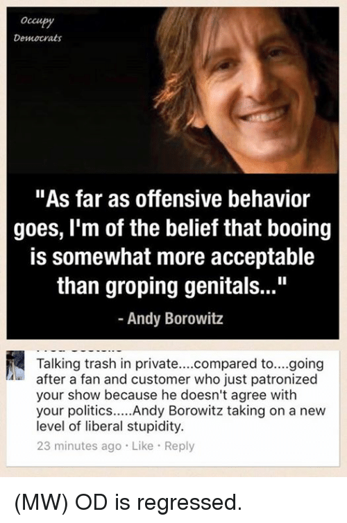 """groped: occu  Democrats  """"As far as offensive behavior  goes, I'm of the belief that booing  is somewhat more acceptable  than groping genitals...""""  Andy Borowitz  Talking trash in private  compared to....going  after a fan and customer who just patronized  your show because he doesn't agree with  your politics  Andy Borowitz taking on a new  level of liberal stupidity.  23 minutes ago Like Reply (MW) OD is regressed."""