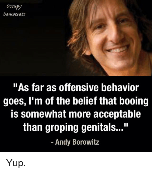 """groped: Occu  Democrats  """"As far as offensive behavior  goes, I'm of the belief that booing  is somewhat more acceptable  than groping genitals...""""  Andy Borowitz Yup."""