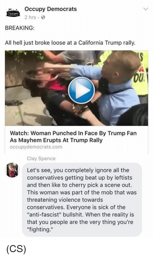 "Memes, California, and Trump: occupy Democrats  2 hrs  BREAKING:  All hell just broke loose at a California Trump rally.  Watch: Woman Punched in Face By Trump Fan  As Mayhem Erupts At Trump Rally  occupy democrats.com  Clay Spence  Let's see, you completely ignore all the  conservatives getting beat up by leftists  and then like to cherry pick a scene out.  This woman was part of the mob that was  threatening violence towards  conservatives. Everyone is sick of the  ""anti-fascist"" bullshit. When the reality is  that you people are the very thing you're  fighting (CS)"