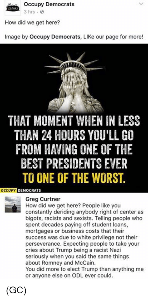 Memes, The Worst, and Loans: occupy Democrats  3 hrs  How did we get here?  Image by Occupy Democrats, LIKe our page for more!  THAT MOMENT WHEN IN LESS  THAN 24 HOURS YOU'LL GI  FROM HAVING ONE OF THE  BEST PRESIDENTS EVER  TO ONE OF THE WORST.  OCCUPY  DEMOCRATS  Greg Curtner  How did we get here? People like you  constantly deriding anybody right of center as  bigots, racists and sexists. Telling people who  spent decades paying off student loans,  mortgages or business costs that their  success was due to white privilege not their  perseverance. Expecting people to take your  cries about Trump being a racist Nazi  seriously when you said the same things  about Romney and McCain.  You did more to elect Trump than anything me  or anyone else on ODL ever could. (GC)
