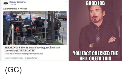 Fact Checking: Occupy Democrats  3 hrs  Just another day in America.  BREAKING: 8 Shot In Mass Shooting At Ohio State  University (LIVE UPDATES)  This is the 354th mass shooting in America this year.  OCCUPYDEMOCRATS COM BY COLIN TAYLOR  GOOD JOB  YOU FACT CHECKED THE  HELL OUTTA THIS (GC)