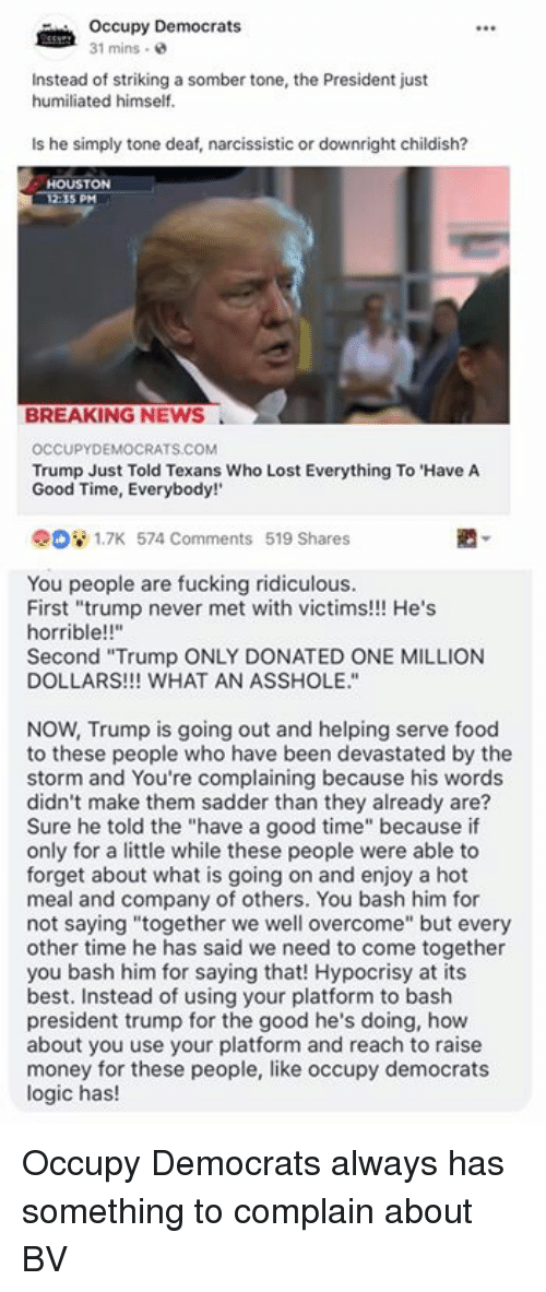 "Food, Fucking, and Logic: Occupy Democrats  31 mins .  Instead of striking a somber tone, the President just  humiliated himself.  Is he simply tone deaf, narcissistic or downright childish?  HOUSTON  5 PM  BREAKING NEWS  OCCUPYDEMOCRATS.COM  Trump Just Told Texans Who Lost Everything To 'Have A  Good Time, Everybody!  908 1.7K 574 Comments 519 Shares  You people are fucking ridiculous.  First ""trump never met with victims!!! He's  horrible!!'""  Second ""Trump ONLY DONATED ONE MILLION  DOLLARS!!! WHAT AN ASSHOLE.""  NOW, Trump is going out and helping serve food  to these people who have been devastated by the  storm and You're complaining because his words  didn't make them sadder than they already are?  Sure he told the ""have a good time"" because if  only for a little while these people were able to  forget about what is going on and enjoy a hot  meal and company of others. You bash him for  not saying ""together we well overcome"" but every  other time he has said we need to come together  you bash him for saying that! Hypocrisy at its  best. Instead of using your platform to bash  president trump for the good he's doing, how  about you use your platform and reach to raise  money for these people, like occupy democrats  logic has! Occupy Democrats always has something to complain about BV"